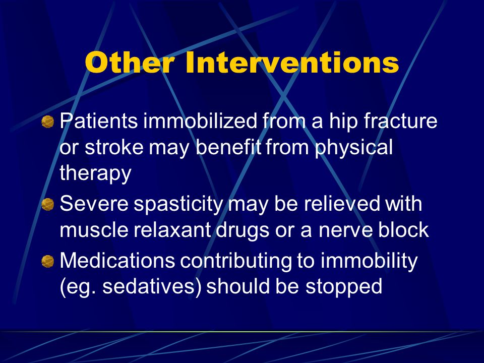 Other Interventions Patients immobilized from a hip fracture or stroke may benefit from physical therapy.