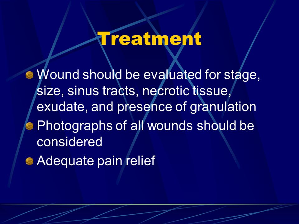 Treatment Wound should be evaluated for stage, size, sinus tracts, necrotic tissue, exudate, and presence of granulation.