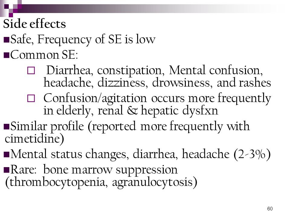 Side effects Safe, Frequency of SE is low. Common SE: Diarrhea, constipation, Mental confusion, headache, dizziness, drowsiness, and rashes.