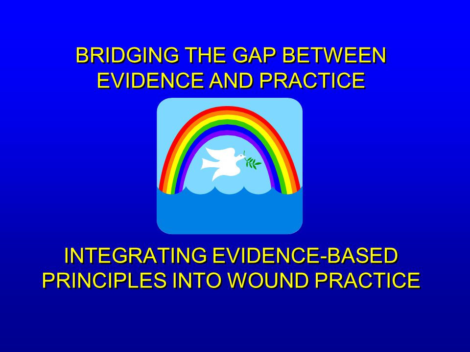 BRIDGING THE GAP BETWEEN EVIDENCE AND PRACTICE INTEGRATING EVIDENCE-BASED PRINCIPLES INTO WOUND PRACTICE
