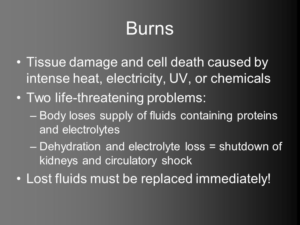 Burns Tissue damage and cell death caused by intense heat, electricity, UV, or chemicals. Two life-threatening problems: