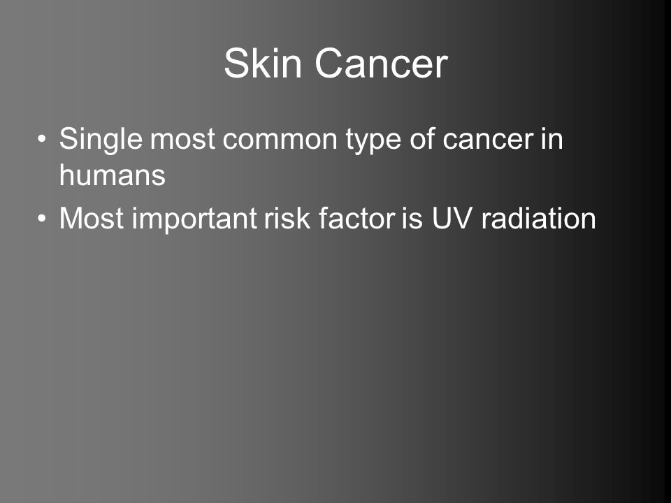 Skin Cancer Single most common type of cancer in humans