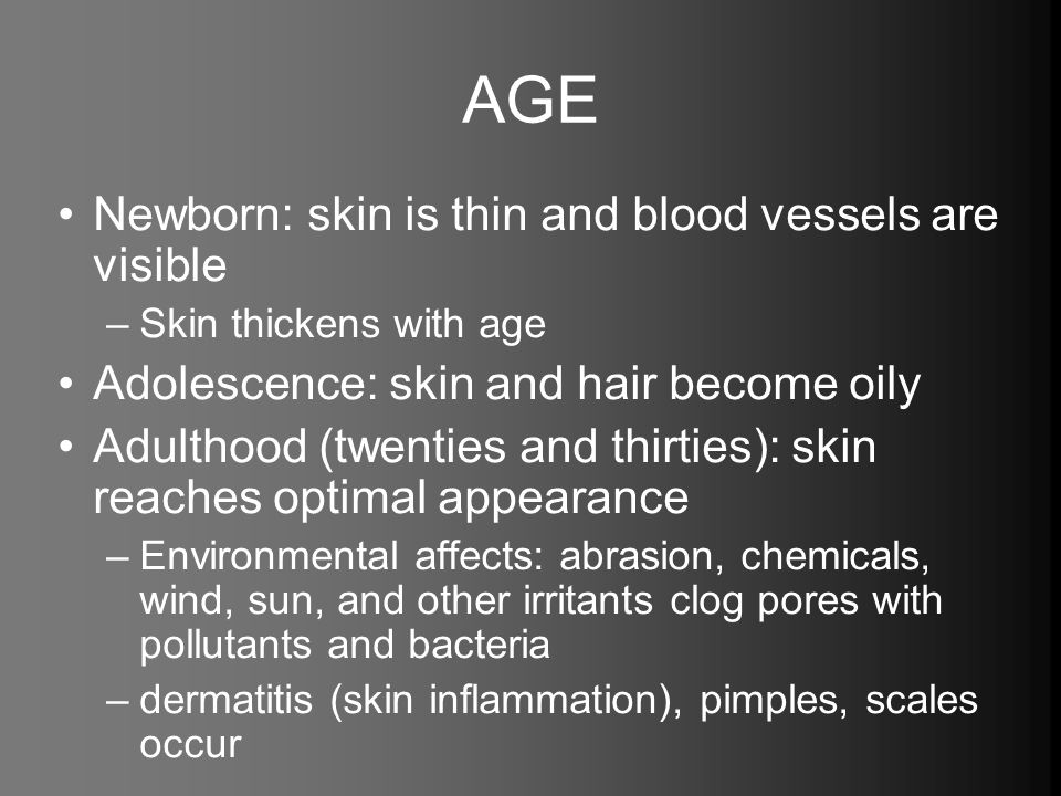AGE Newborn: skin is thin and blood vessels are visible