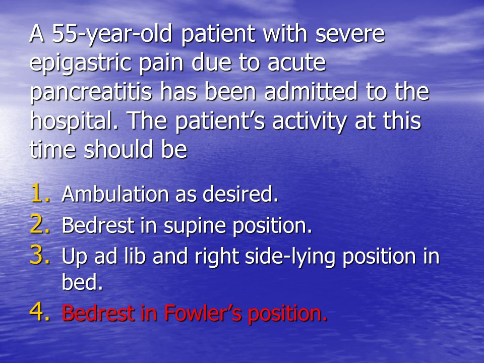 A 55-year-old patient with severe epigastric pain due to acute pancreatitis has been admitted to the hospital. The patient's activity at this time should be