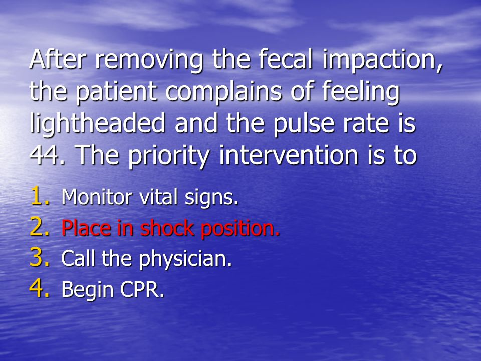 After removing the fecal impaction, the patient complains of feeling lightheaded and the pulse rate is 44. The priority intervention is to