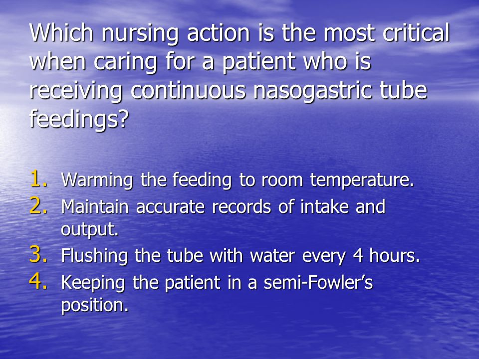 Which nursing action is the most critical when caring for a patient who is receiving continuous nasogastric tube feedings