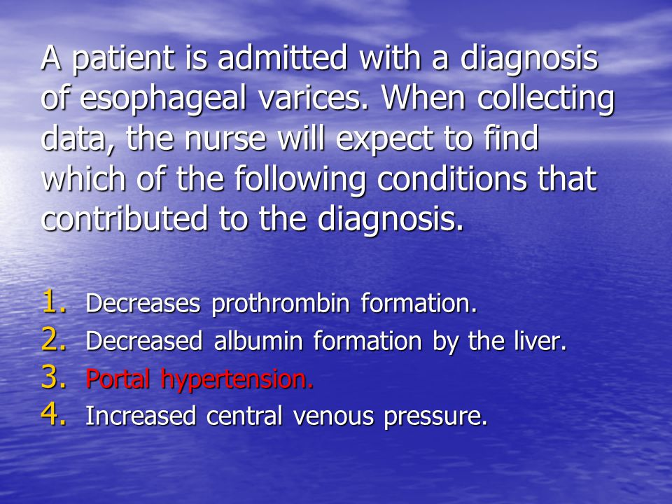 A patient is admitted with a diagnosis of esophageal varices