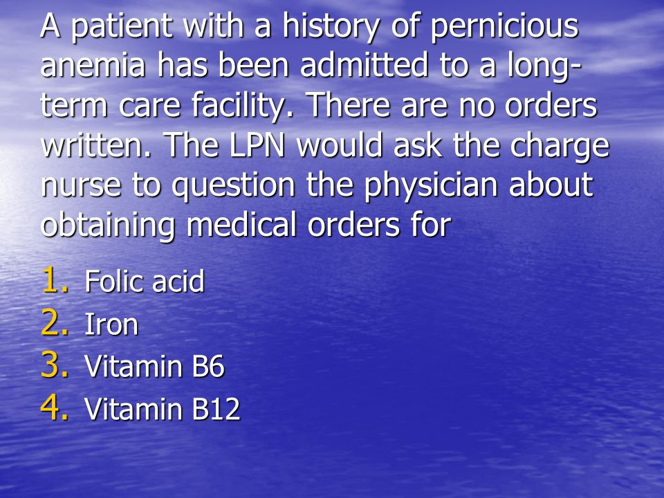 A patient with a history of pernicious anemia has been admitted to a long-term care facility. There are no orders written. The LPN would ask the charge nurse to question the physician about obtaining medical orders for