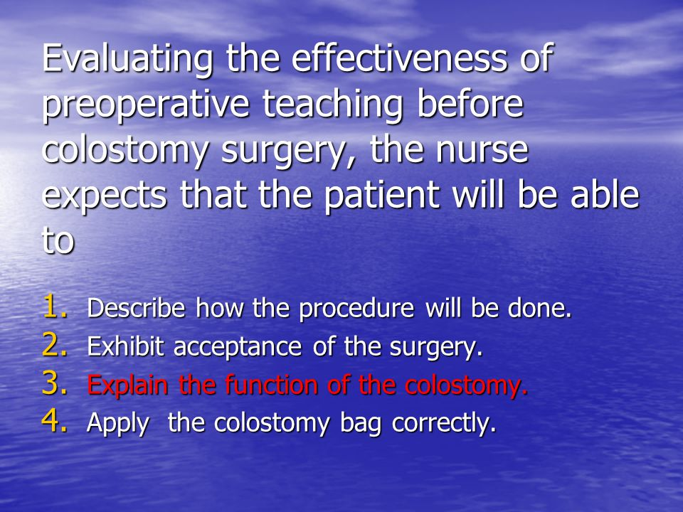 Evaluating the effectiveness of preoperative teaching before colostomy surgery, the nurse expects that the patient will be able to