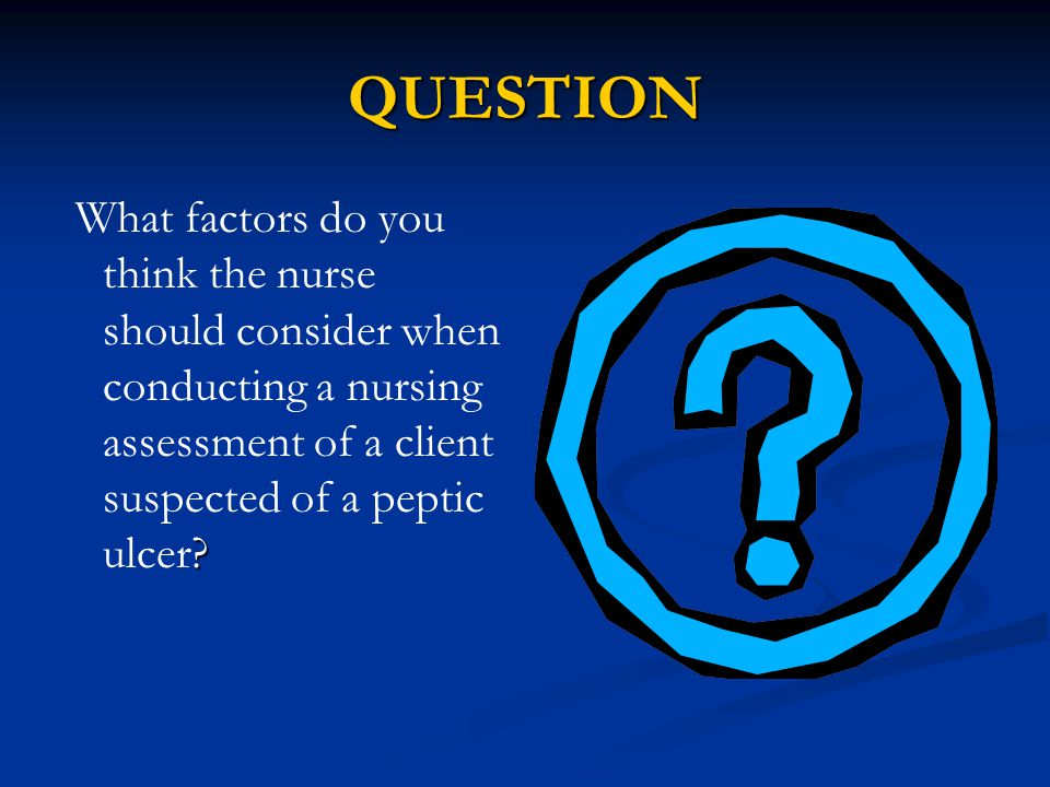 QUESTION What factors do you think the nurse should consider when conducting a nursing assessment of a client suspected of a peptic ulcer