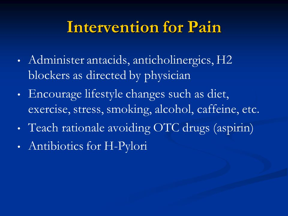 Intervention for Pain Administer antacids, anticholinergics, H2 blockers as directed by physician.