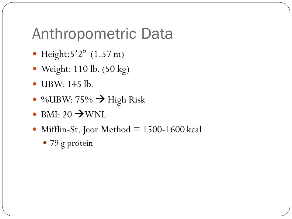 Anthropometric Data Height:5'2 (1.57 m) Weight: 110 lb. (50 kg)