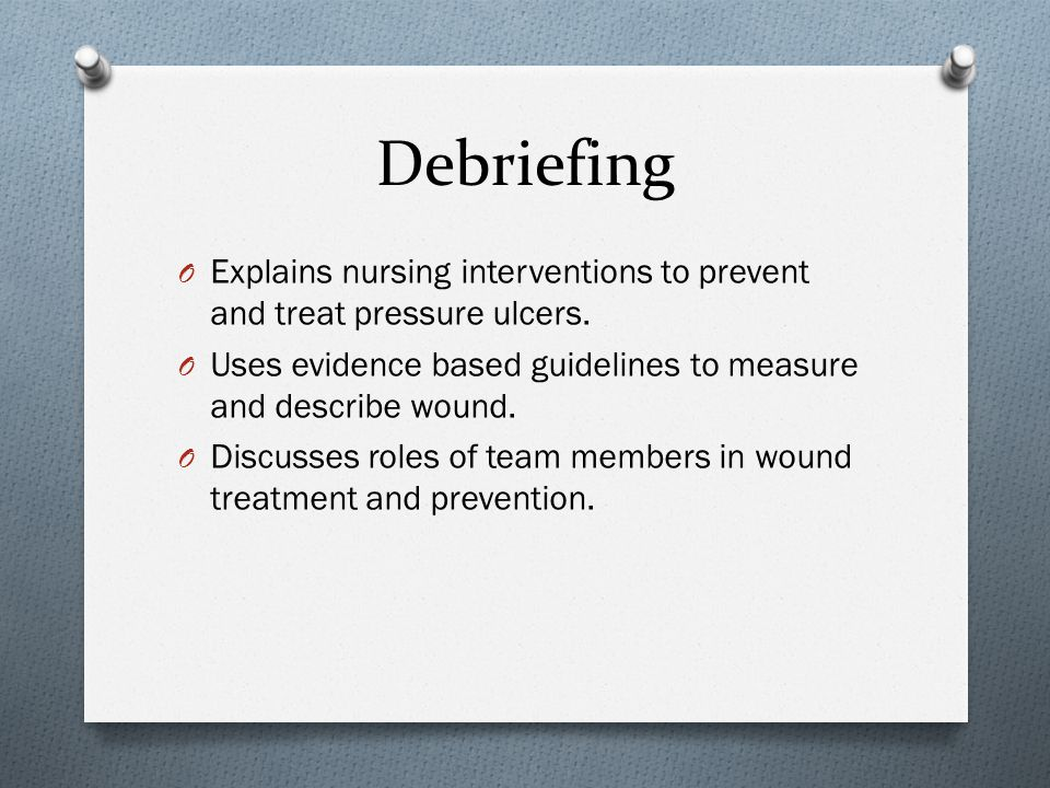 Debriefing Explains nursing interventions to prevent and treat pressure ulcers. Uses evidence based guidelines to measure and describe wound.
