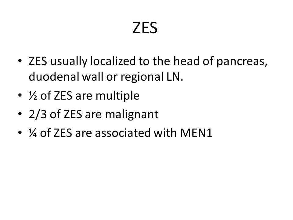 ZES ZES usually localized to the head of pancreas, duodenal wall or regional LN. ½ of ZES are multiple.