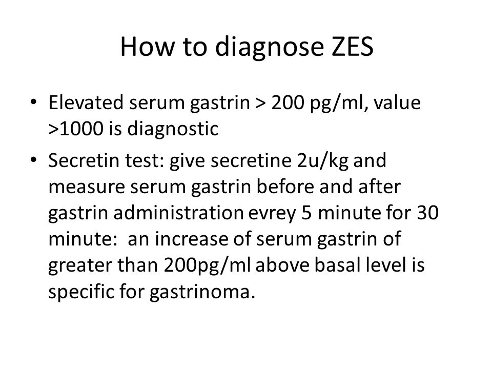How to diagnose ZES Elevated serum gastrin > 200 pg/ml, value >1000 is diagnostic.