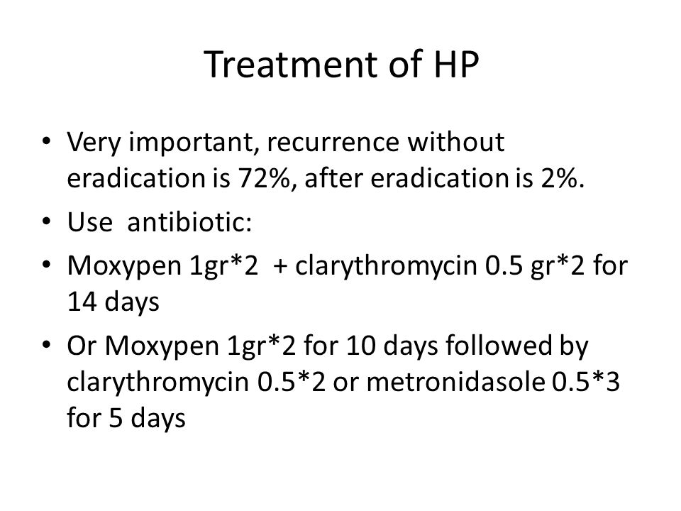 Treatment of HP Very important, recurrence without eradication is 72%, after eradication is 2%. Use antibiotic:
