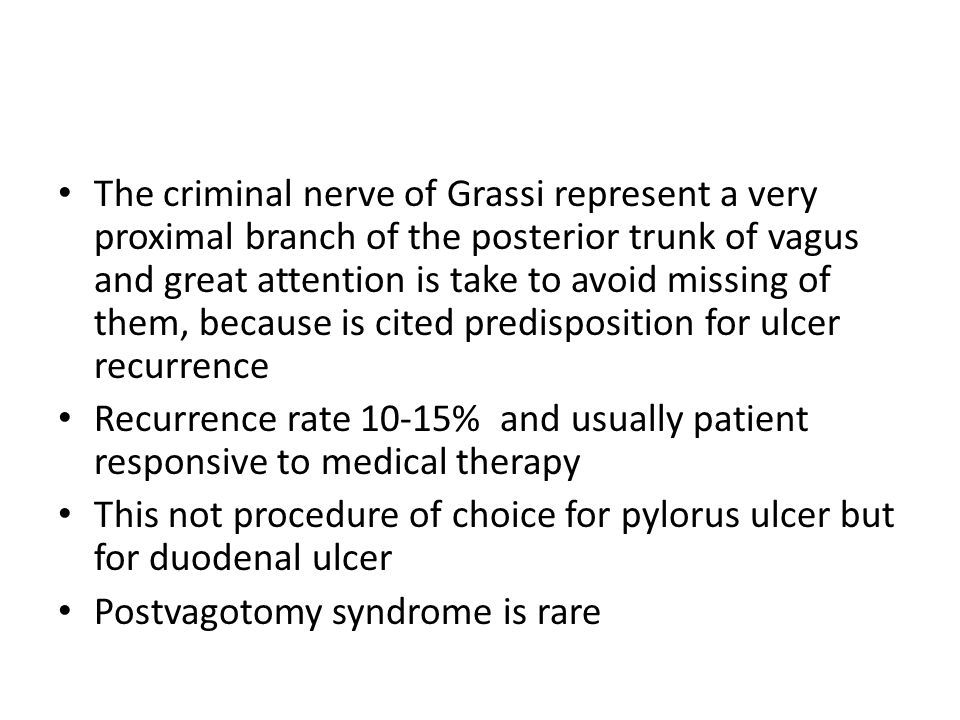The criminal nerve of Grassi represent a very proximal branch of the posterior trunk of vagus and great attention is take to avoid missing of them, because is cited predisposition for ulcer recurrence
