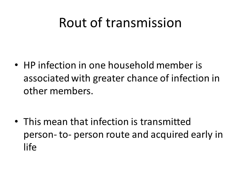 Rout of transmission HP infection in one household member is associated with greater chance of infection in other members.