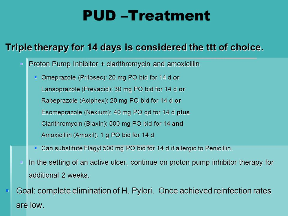 PUD –Treatment Triple therapy for 14 days is considered the ttt of choice. Proton Pump Inhibitor + clarithromycin and amoxicillin.