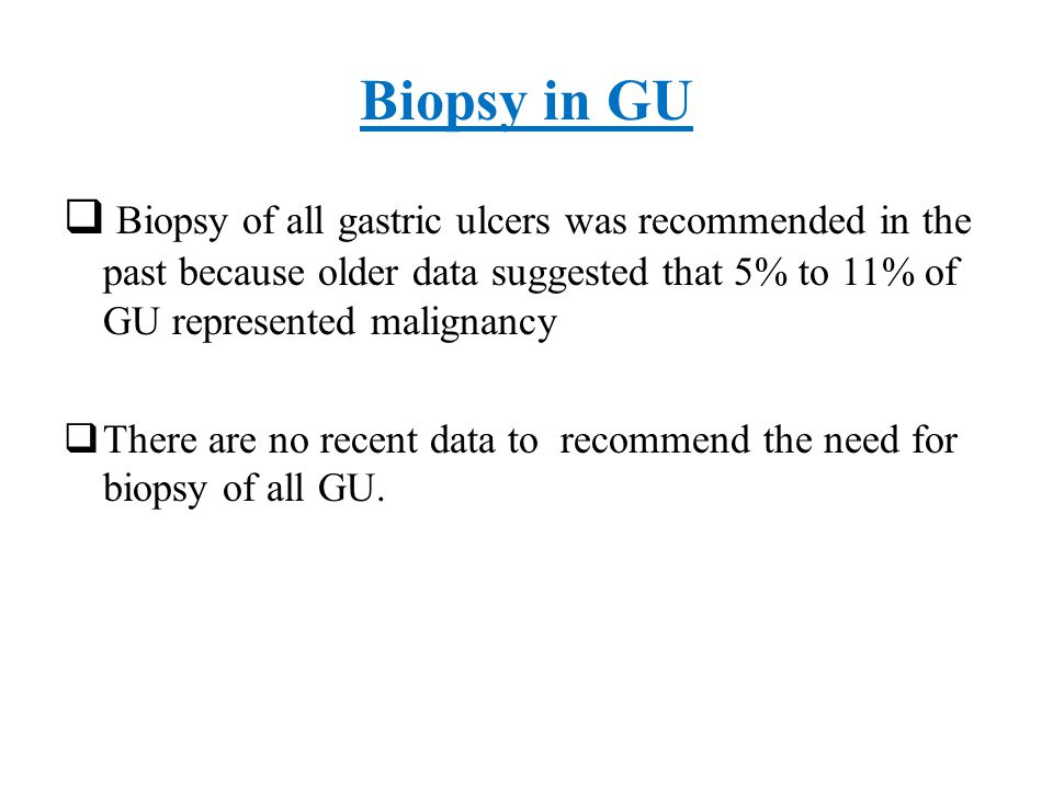 Biopsy in GU Biopsy of all gastric ulcers was recommended in the past because older data suggested that 5% to 11% of GU represented malignancy.