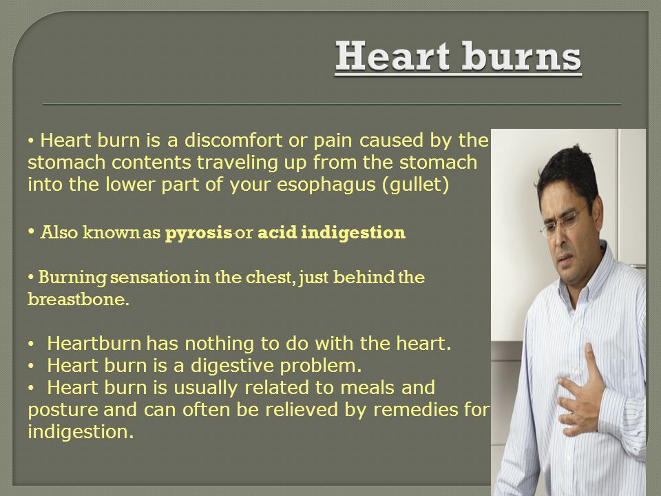 Heart burns Also known as pyrosis or acid indigestion