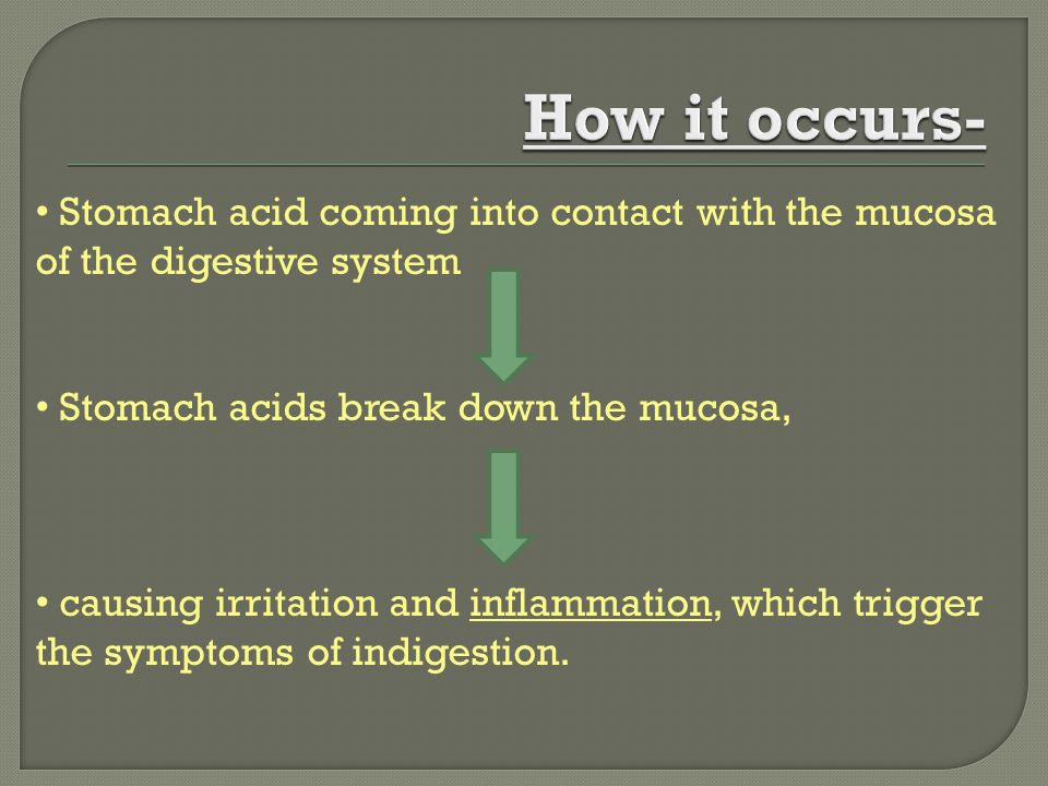 How it occurs- Stomach acid coming into contact with the mucosa of the digestive system. Stomach acids break down the mucosa,