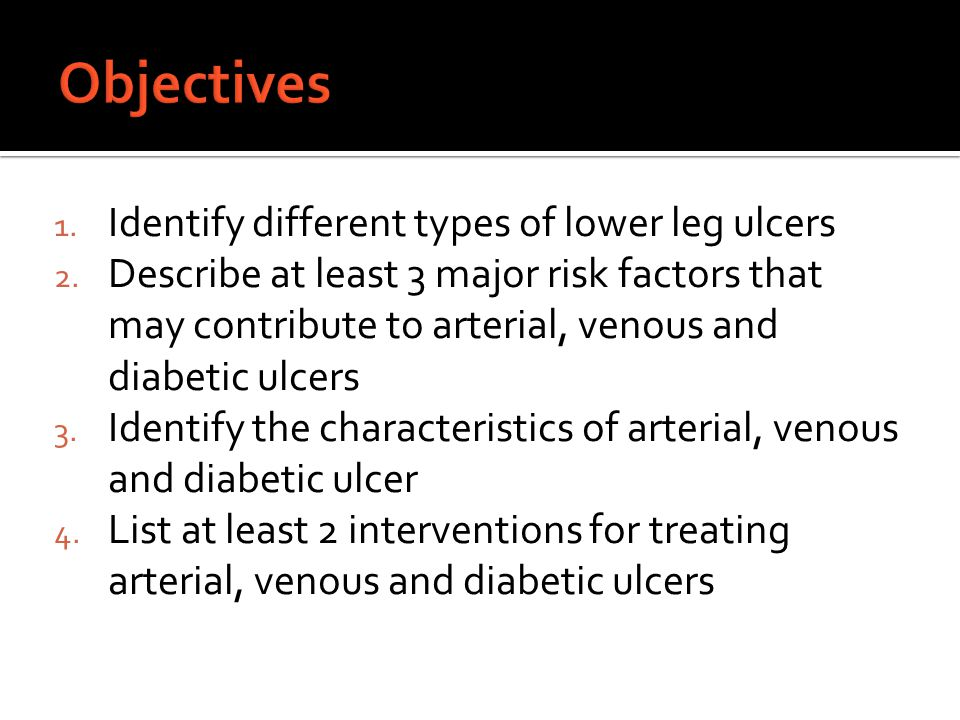 Objectives Identify different types of lower leg ulcers