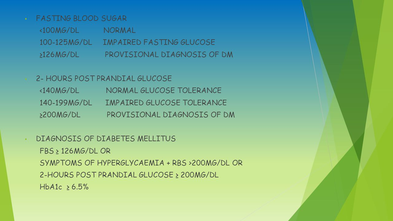 FASTING BLOOD SUGAR <100MG/DL NORMAL. 100-125MG/DL IMPAIRED FASTING GLUCOSE. ≥126MG/DL PROVISIONAL DIAGNOSIS OF DM.