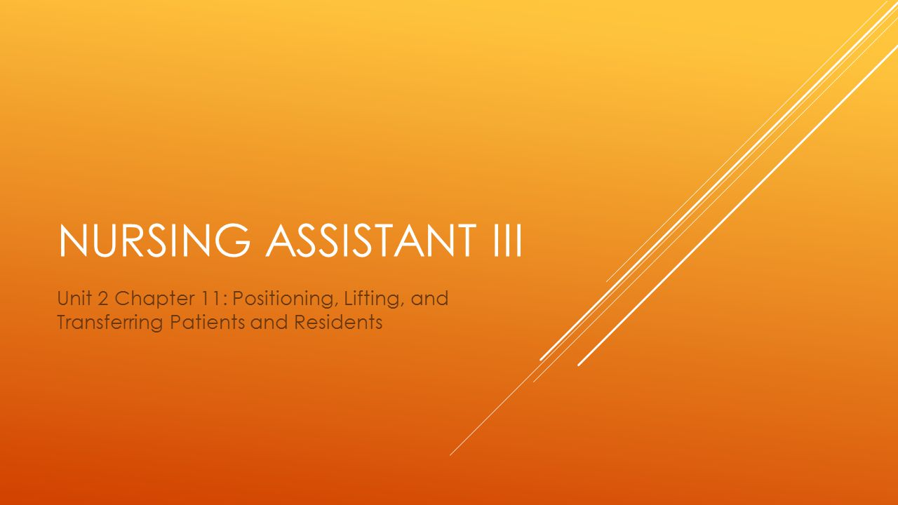 Nursing assistant III Unit 2 Chapter 11: Positioning, Lifting, and Transferring Patients and Residents.