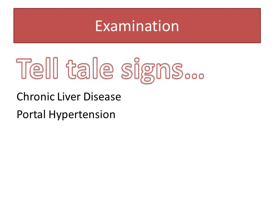 Examination Tell tale signs… Chronic Liver Disease Portal Hypertension