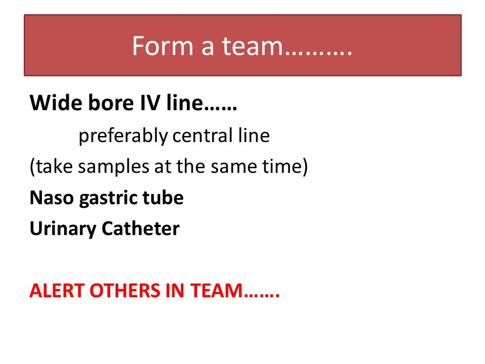 Form a team………. Wide bore IV line…… preferably central line