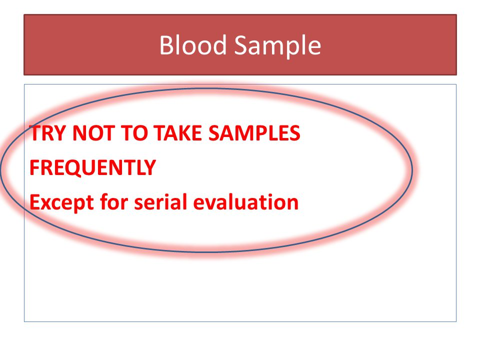 Blood Sample TRY NOT TO TAKE SAMPLES FREQUENTLY Except for serial evaluation