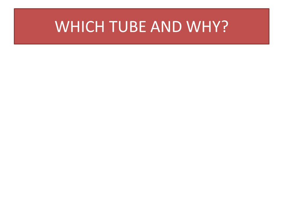 WHICH TUBE AND WHY