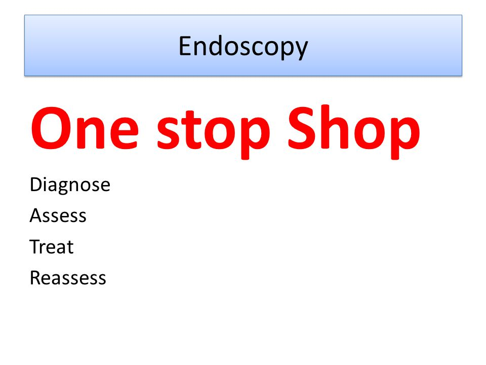 Endoscopy One stop Shop Diagnose Assess Treat Reassess