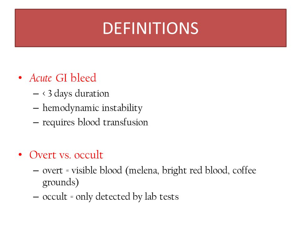 DEFINITIONS Acute GI bleed Overt vs. occult < 3 days duration