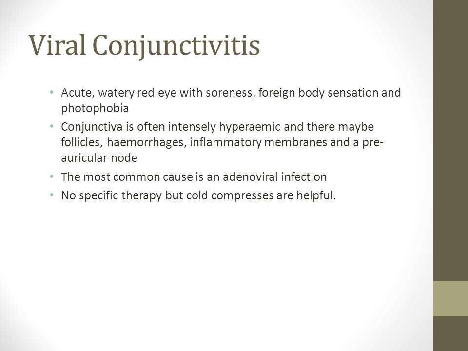Viral Conjunctivitis Acute, watery red eye with soreness, foreign body sensation and photophobia.
