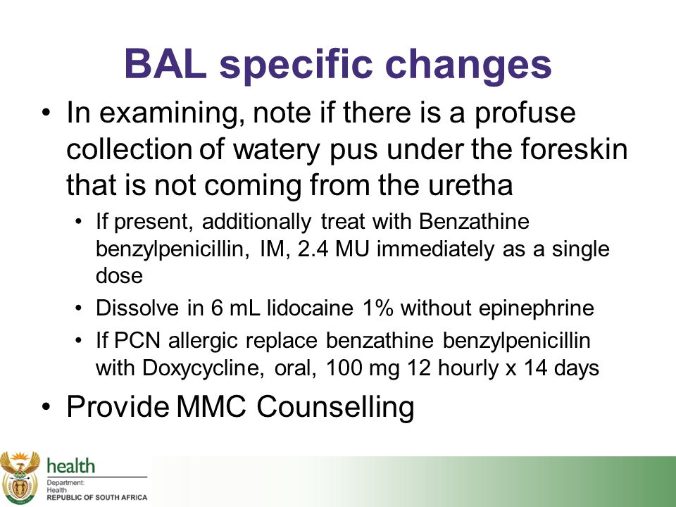 BAL specific changes In examining, note if there is a profuse collection of watery pus under the foreskin that is not coming from the uretha.