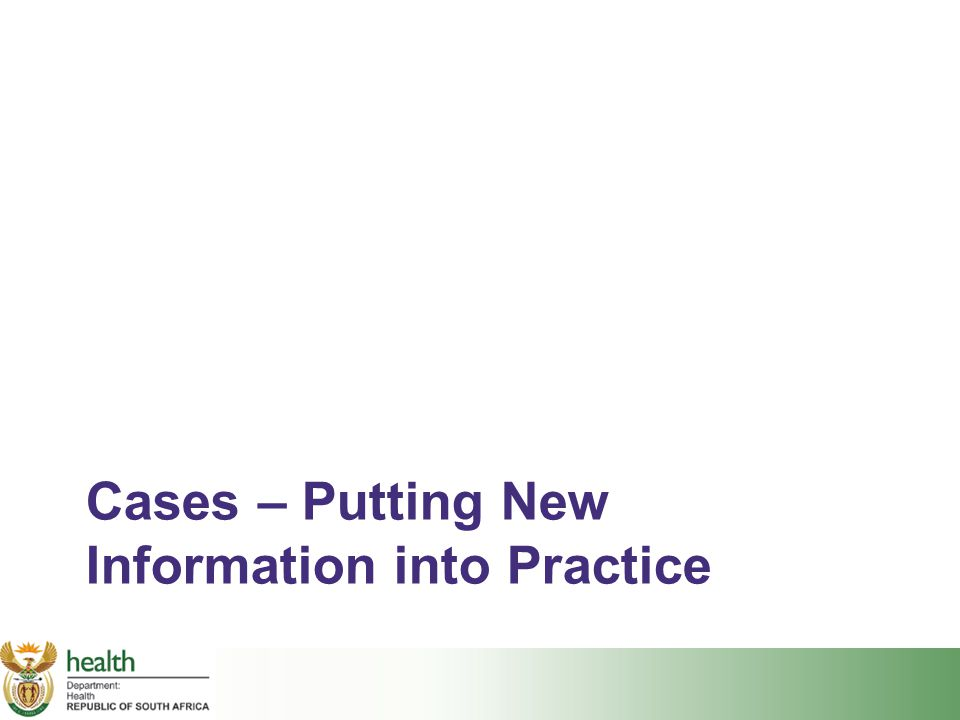 Cases – Putting New Information into Practice