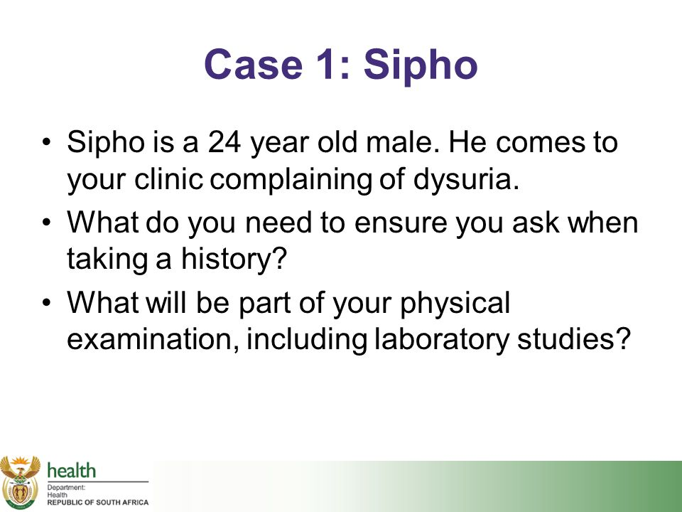 Case 1: Sipho Sipho is a 24 year old male. He comes to your clinic complaining of dysuria. What do you need to ensure you ask when taking a history