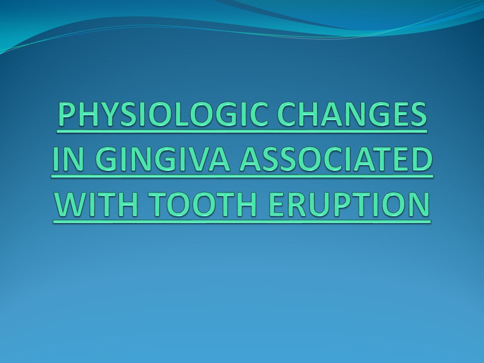 PHYSIOLOGIC CHANGES IN GINGIVA ASSOCIATED WITH TOOTH ERUPTION