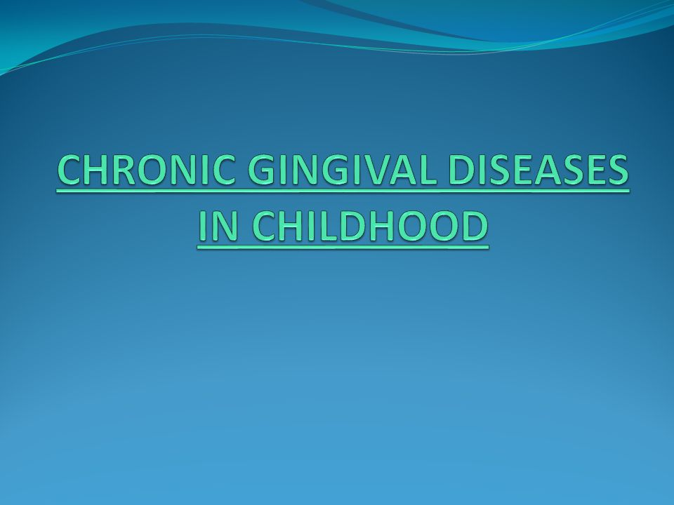 CHRONIC GINGIVAL DISEASES IN CHILDHOOD