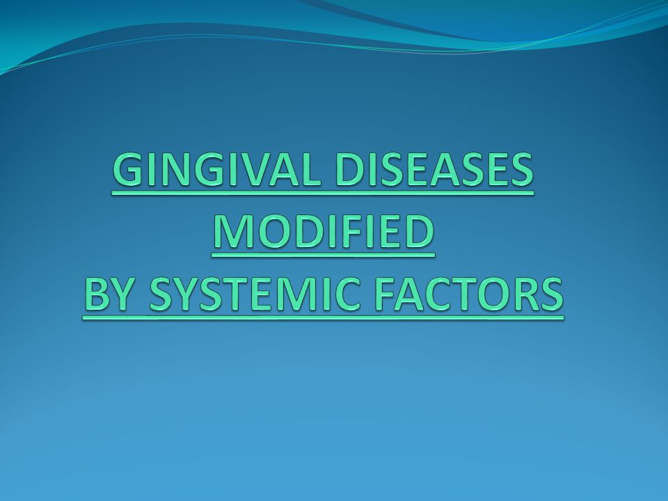 GINGIVAL DISEASES MODIFIED BY SYSTEMIC FACTORS