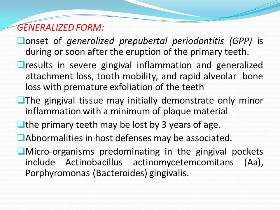 GENERALIZED FORM: onset of generalized prepubertal periodontitis (GPP) is during or soon after the eruption of the primary teeth.