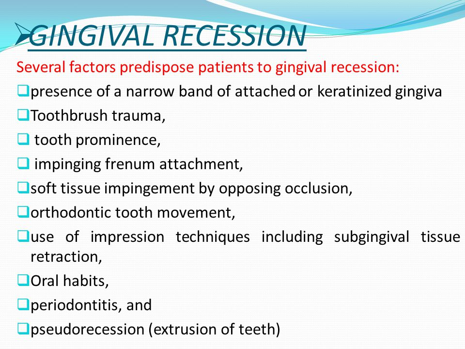GINGIVAL RECESSION Several factors predispose patients to gingival recession: presence of a narrow band of attached or keratinized gingiva.