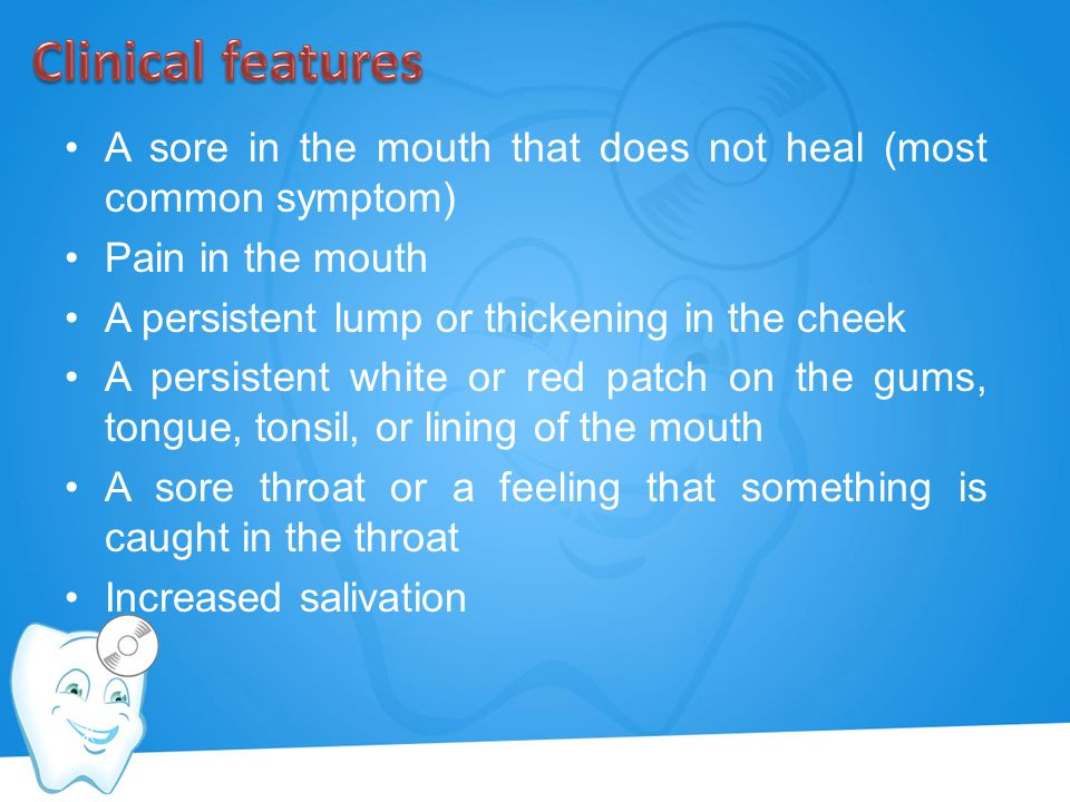 Clinical features A sore in the mouth that does not heal (most common symptom) Pain in the mouth. A persistent lump or thickening in the cheek.
