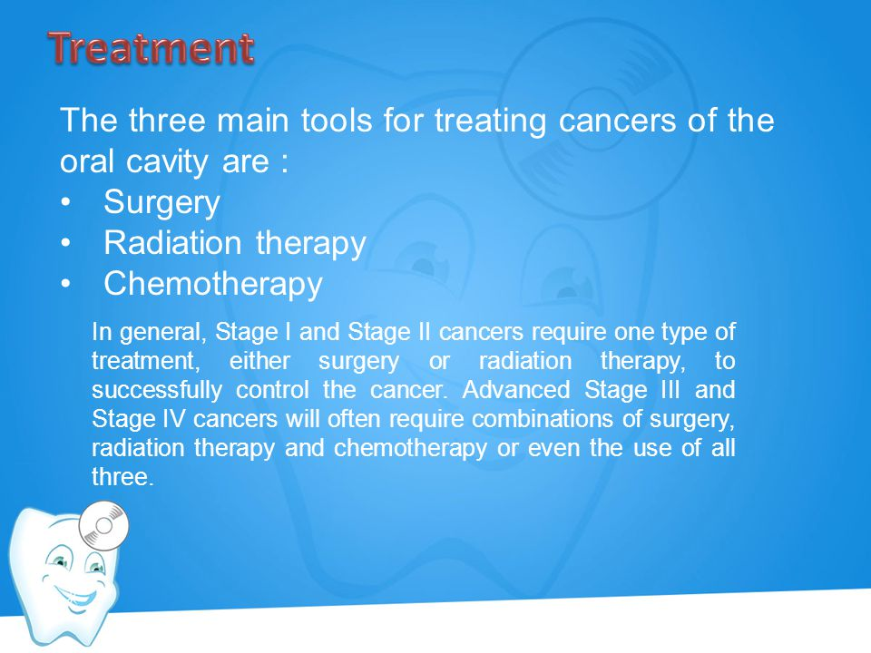 Treatment The three main tools for treating cancers of the oral cavity are : Surgery. Radiation therapy.