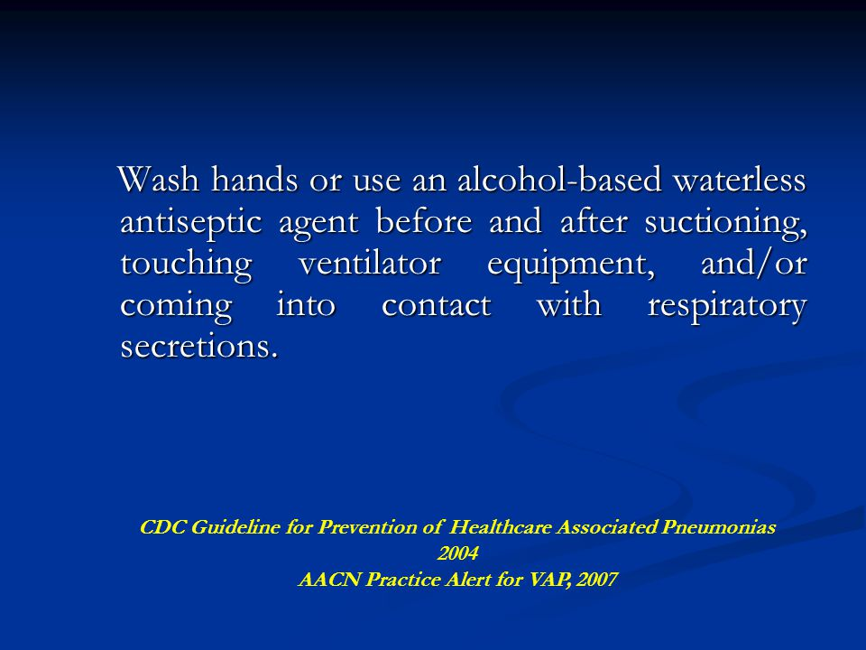 Wash hands or use an alcohol-based waterless antiseptic agent before and after suctioning, touching ventilator equipment, and/or coming into contact with respiratory secretions.