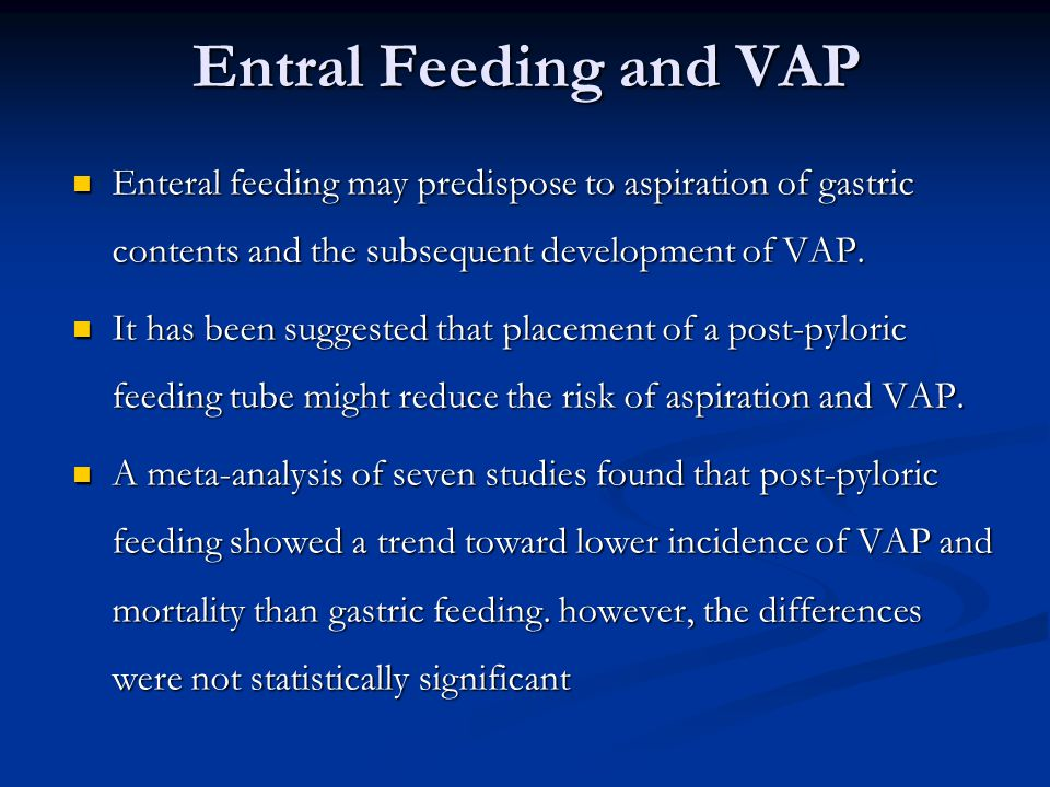 Entral Feeding and VAP Enteral feeding may predispose to aspiration of gastric contents and the subsequent development of VAP.