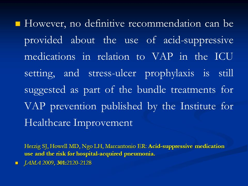 However, no definitive recommendation can be provided about the use of acid-suppressive medications in relation to VAP in the ICU setting, and stress-ulcer prophylaxis is still suggested as part of the bundle treatments for VAP prevention published by the Institute for Healthcare Improvement