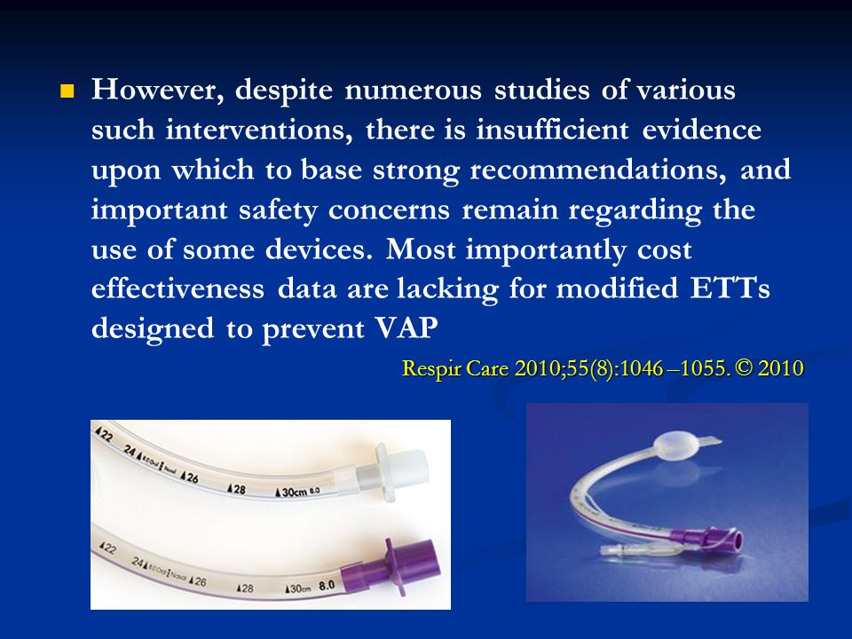 However, despite numerous studies of various such interventions, there is insufficient evidence upon which to base strong recommendations, and important safety concerns remain regarding the use of some devices. Most importantly cost effectiveness data are lacking for modified ETTs designed to prevent VAP